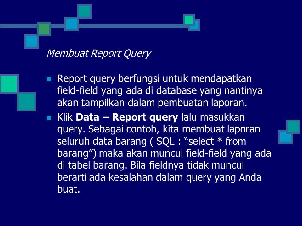 Membuat Report Query Report query berfungsi untuk mendapatkan field-field yang ada di database yang nantinya akan tampilkan dalam pembuatan laporan.