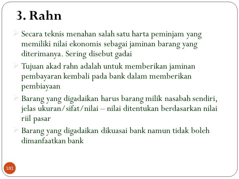 3. Rahn Secara teknis menahan salah satu harta peminjam yang memiliki nilai ekonomis sebagai jaminan barang yang diterimanya. Sering disebut gadai.