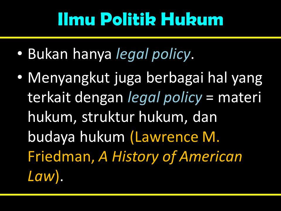 Ilmu Politik Hukum Bukan hanya legal policy.