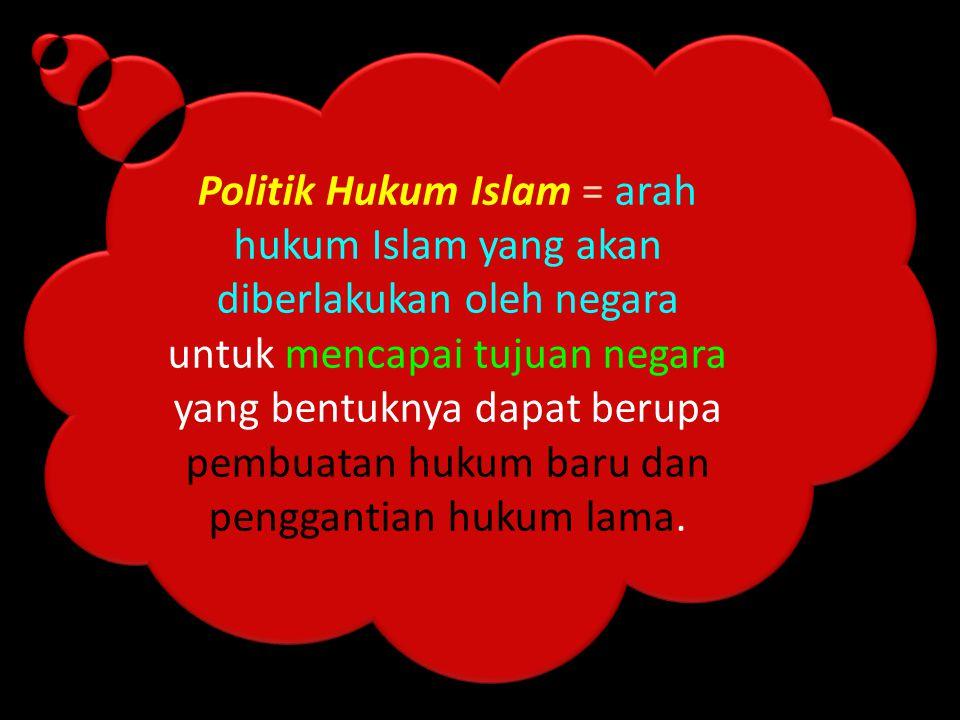 Politik Hukum Islam = arah hukum Islam yang akan diberlakukan oleh negara untuk mencapai tujuan negara yang bentuknya dapat berupa pembuatan hukum baru dan penggantian hukum lama.