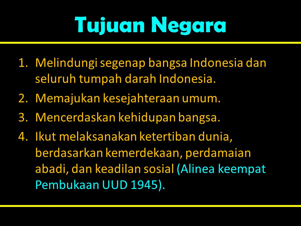 Tujuan Negara Melindungi segenap bangsa Indonesia dan seluruh tumpah darah Indonesia. Memajukan kesejahteraan umum.