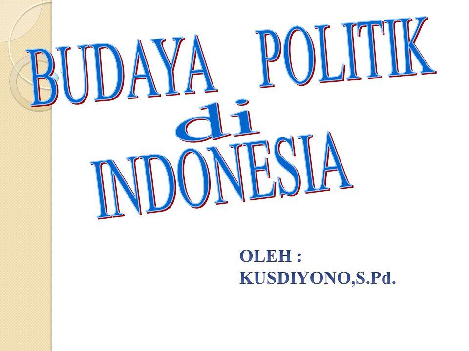 BUDAYA POLITIK di INDONESIA OLEH : KUSDIYONO,S.Pd.