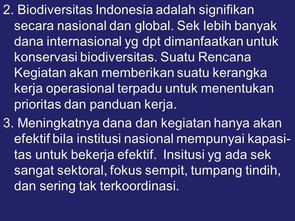 2. Biodiversitas Indonesia adalah signifikan secara nasional dan global. Sek lebih banyak dana internasional yg dpt dimanfaatkan untuk konservasi biodiversitas. Suatu Rencana Kegiatan akan memberikan suatu kerangka kerja operasional terpadu untuk menentukan prioritas dan panduan kerja.