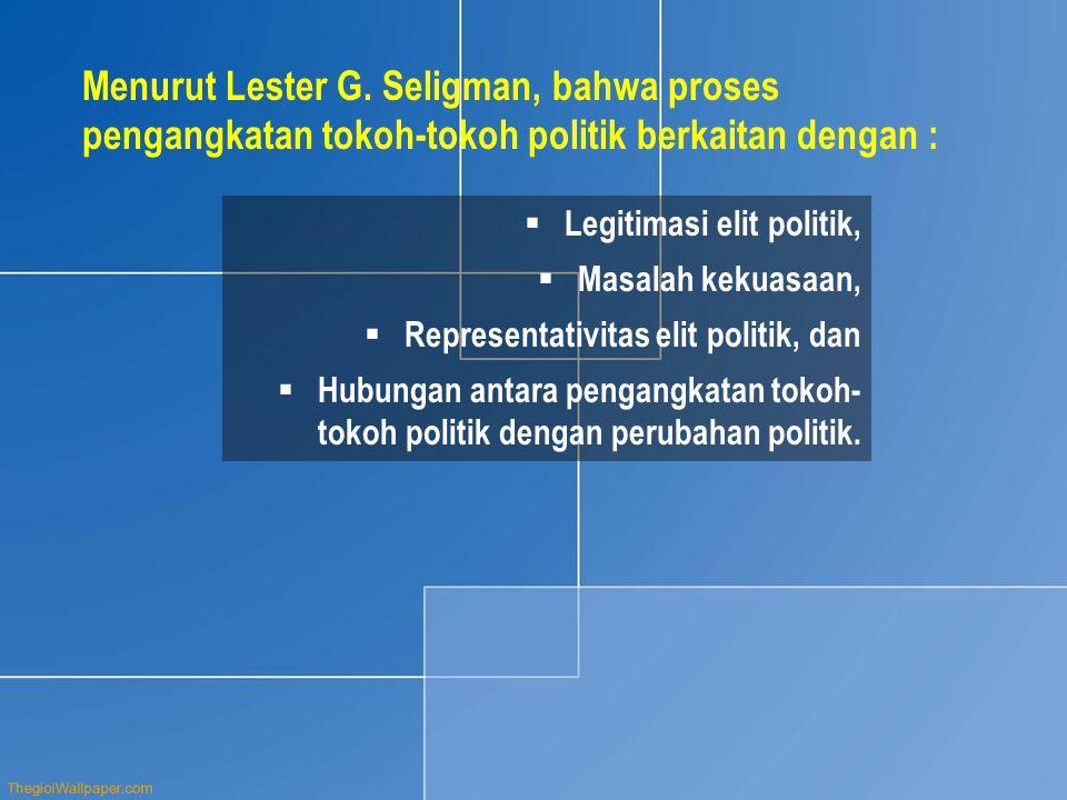 Menurut Lester G. Seligman, bahwa proses pengangkatan tokoh-tokoh politik berkaitan dengan :