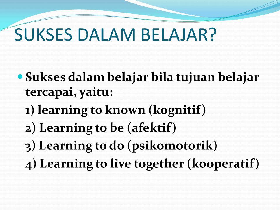 SUKSES DALAM BELAJAR Sukses dalam belajar bila tujuan belajar tercapai, yaitu: 1) learning to known (kognitif)