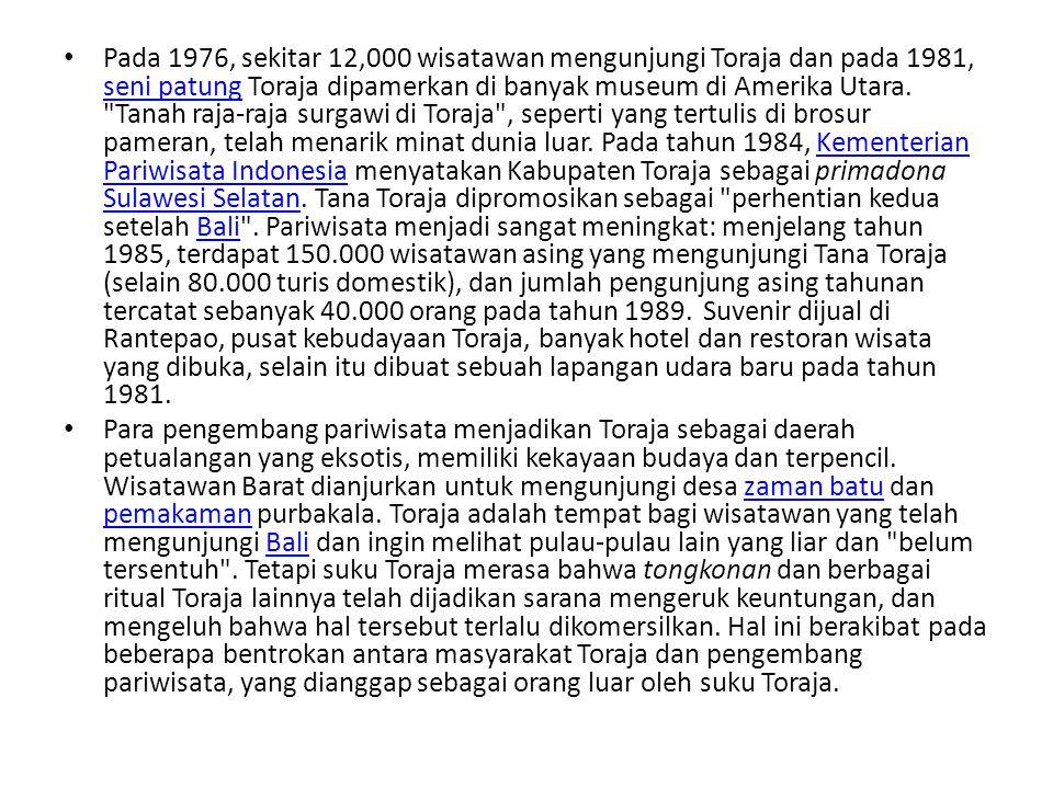 Pada 1976, sekitar 12,000 wisatawan mengunjungi Toraja dan pada 1981, seni patung Toraja dipamerkan di banyak museum di Amerika Utara. Tanah raja-raja surgawi di Toraja , seperti yang tertulis di brosur pameran, telah menarik minat dunia luar. Pada tahun 1984, Kementerian Pariwisata Indonesia menyatakan Kabupaten Toraja sebagai primadona Sulawesi Selatan. Tana Toraja dipromosikan sebagai perhentian kedua setelah Bali . Pariwisata menjadi sangat meningkat: menjelang tahun 1985, terdapat 150.000 wisatawan asing yang mengunjungi Tana Toraja (selain 80.000 turis domestik), dan jumlah pengunjung asing tahunan tercatat sebanyak 40.000 orang pada tahun 1989. Suvenir dijual di Rantepao, pusat kebudayaan Toraja, banyak hotel dan restoran wisata yang dibuka, selain itu dibuat sebuah lapangan udara baru pada tahun 1981.