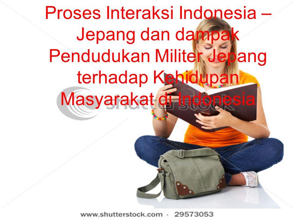 Proses Interaksi Indonesia – Jepang dan dampak Pendudukan Militer Jepang terhadap Kehidupan Masyarakat di Indonesia