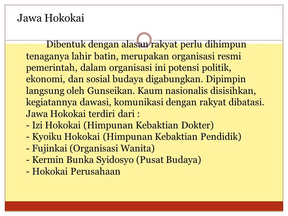 Jawa Hokokai Dibentuk dengan alasan rakyat perlu dihimpun tenaganya lahir batin, merupakan organisasi resmi pemerintah, dalam organisasi ini potensi politik, ekonomi, dan sosial budaya digabungkan.