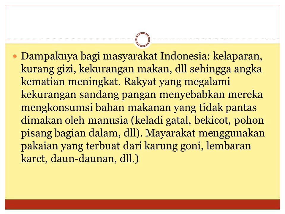 Dampaknya bagi masyarakat Indonesia: kelaparan, kurang gizi, kekurangan makan, dll sehingga angka kematian meningkat.
