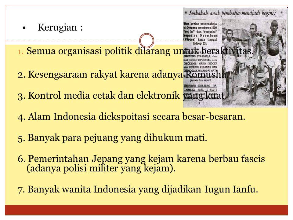 • Kerugian : Semua organisasi politik dilarang untuk beraktivitas. 2. Kesengsaraan rakyat karena adanya Romusha.