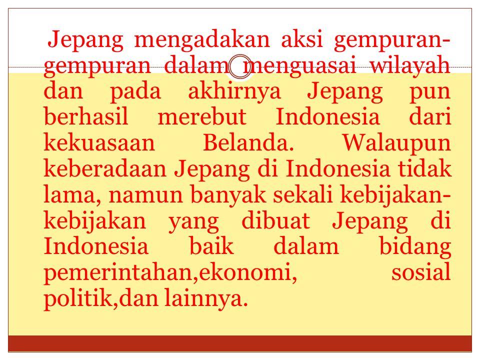 Jepang mengadakan aksi gempuran-gempuran dalam menguasai wilayah dan pada akhirnya Jepang pun berhasil merebut Indonesia dari kekuasaan Belanda.