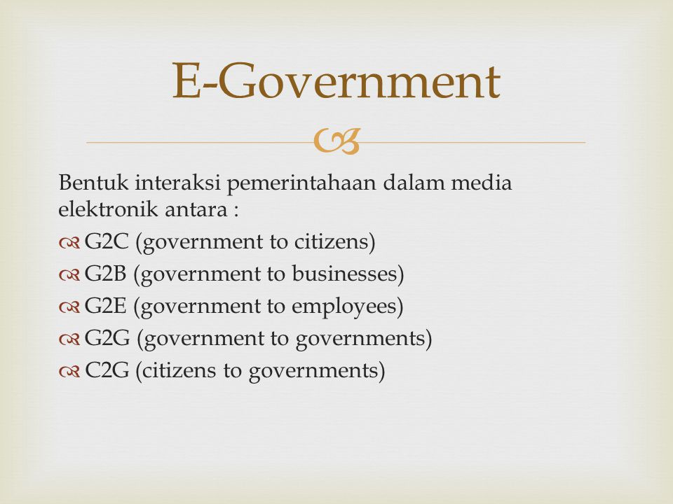 E-Government Bentuk interaksi pemerintahaan dalam media elektronik antara : G2C (government to citizens)