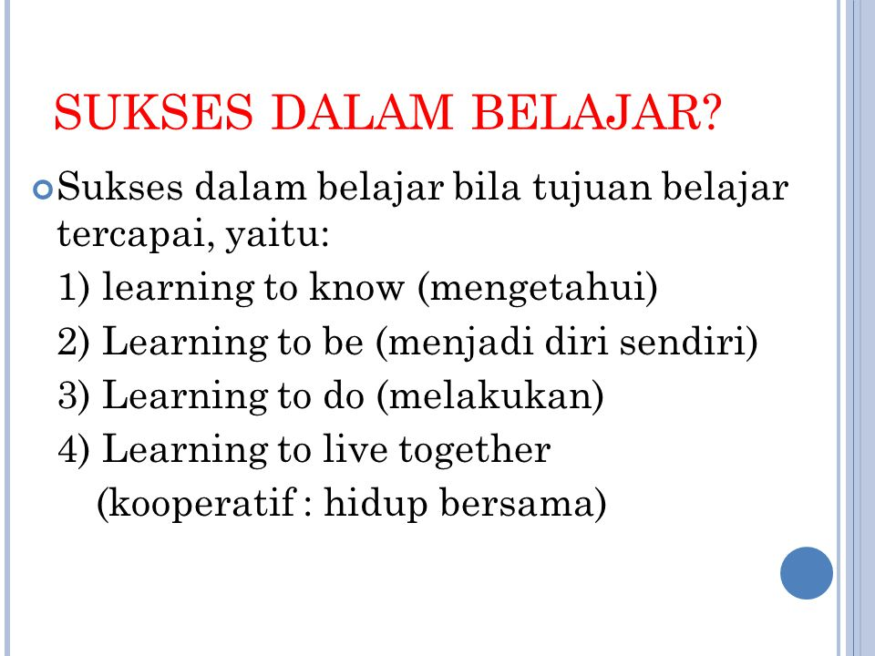 SUKSES DALAM BELAJAR Sukses dalam belajar bila tujuan belajar tercapai, yaitu: 1) learning to know (mengetahui)