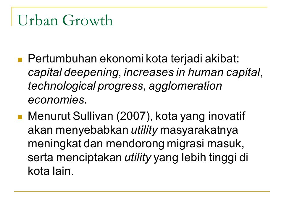 Urban Growth Pertumbuhan ekonomi kota terjadi akibat: capital deepening, increases in human capital, technological progress, agglomeration economies.