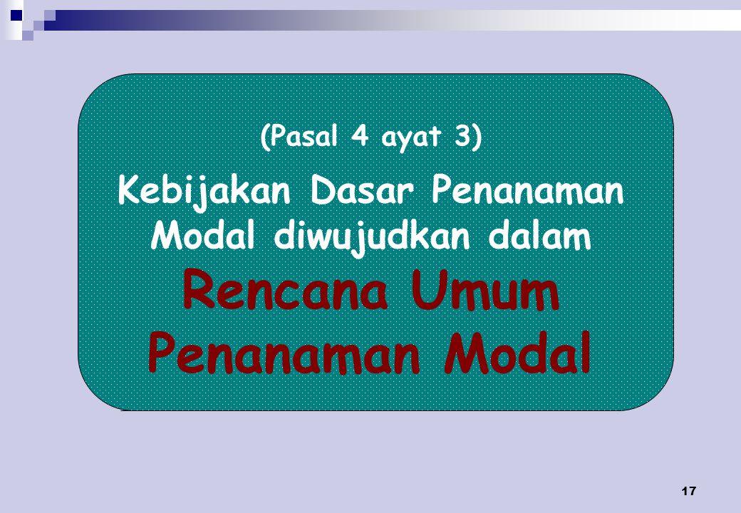(Pasal 4 ayat 3) Kebijakan Dasar Penanaman Modal diwujudkan dalam Rencana Umum Penanaman Modal