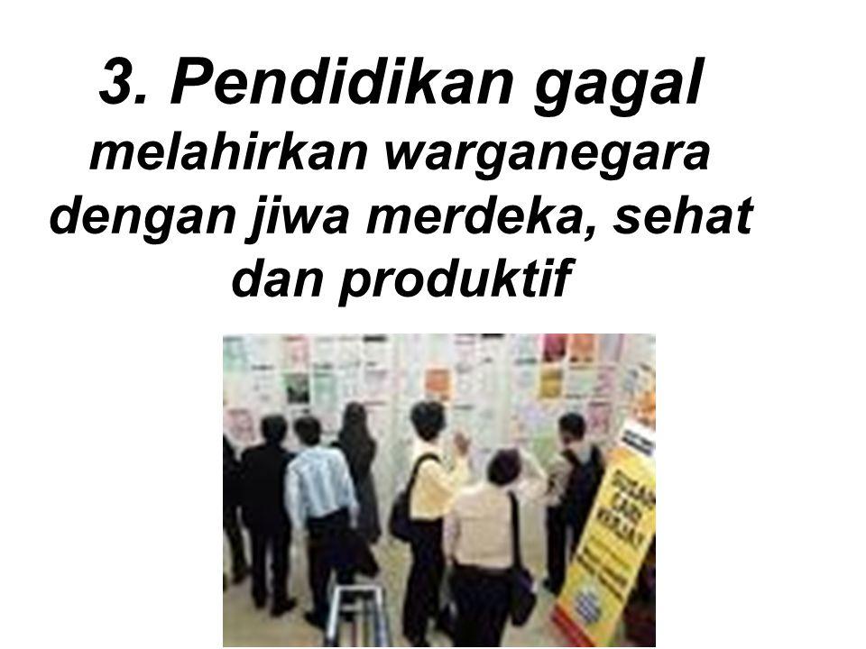 3. Pendidikan gagal melahirkan warganegara dengan jiwa merdeka, sehat dan produktif
