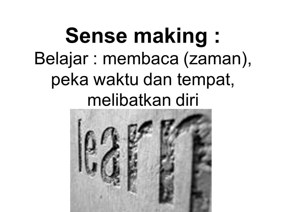 Sense making : Belajar : membaca (zaman), peka waktu dan tempat, melibatkan diri