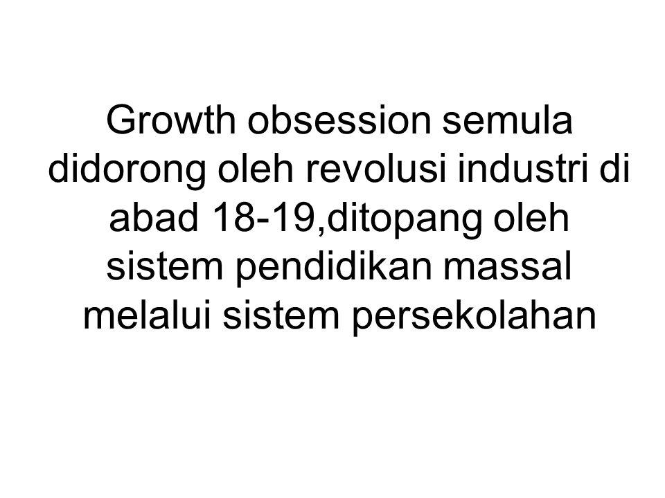Growth obsession semula didorong oleh revolusi industri di abad 18-19,ditopang oleh sistem pendidikan massal melalui sistem persekolahan