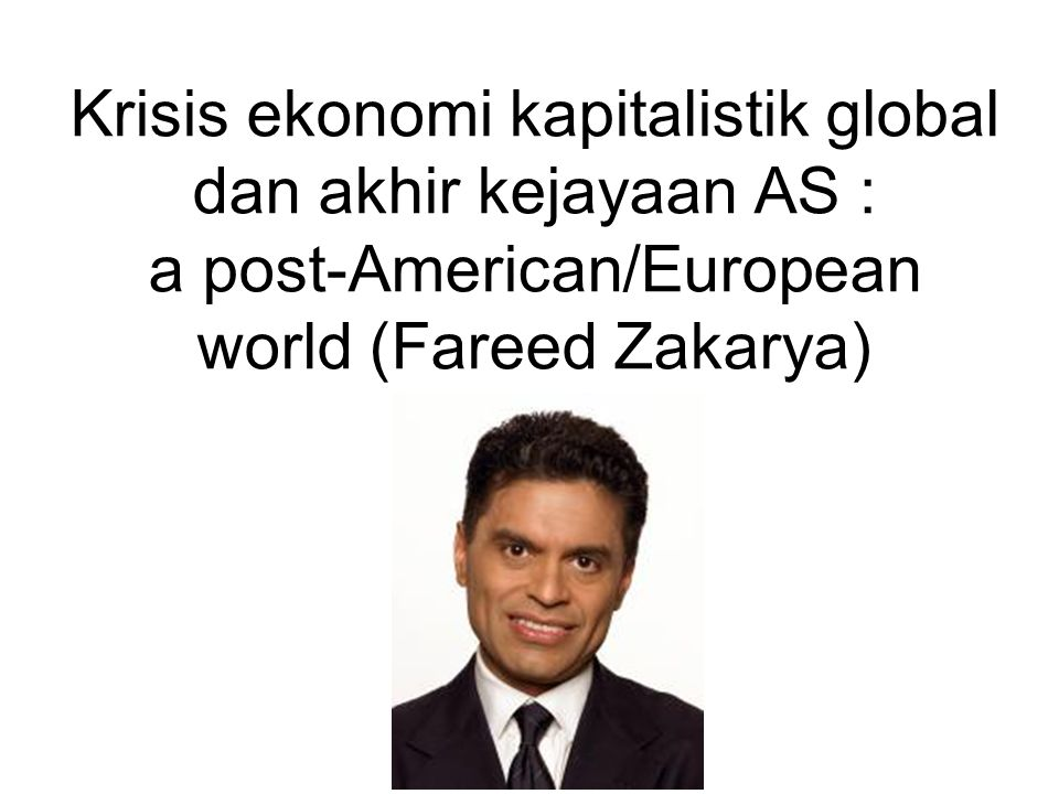 Krisis ekonomi kapitalistik global dan akhir kejayaan AS : a post-American/European world (Fareed Zakarya)