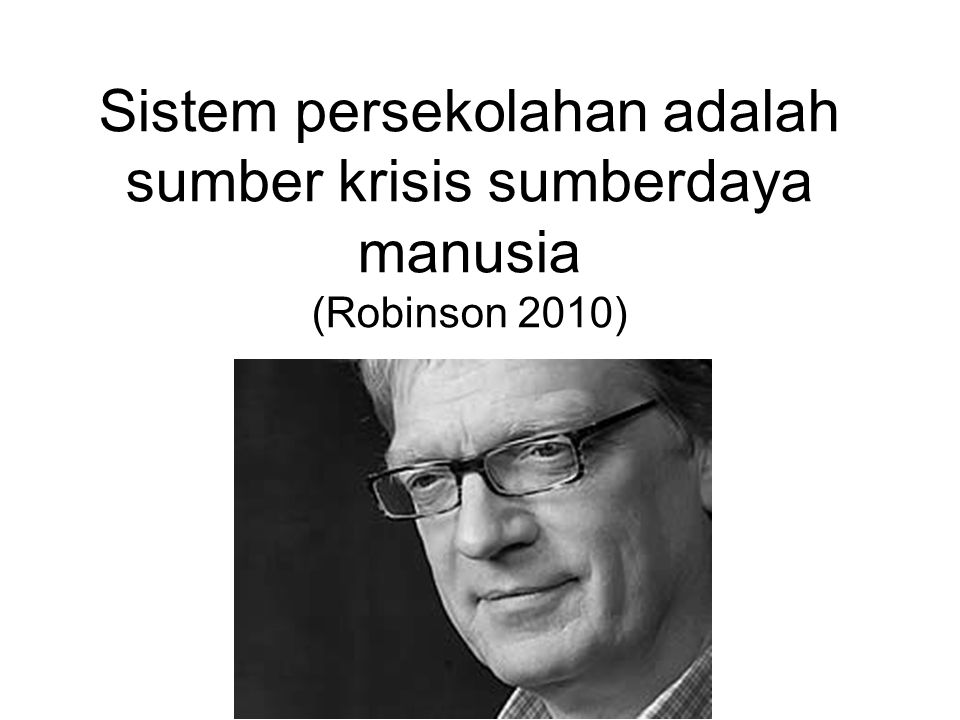 Sistem persekolahan adalah sumber krisis sumberdaya manusia (Robinson 2010)