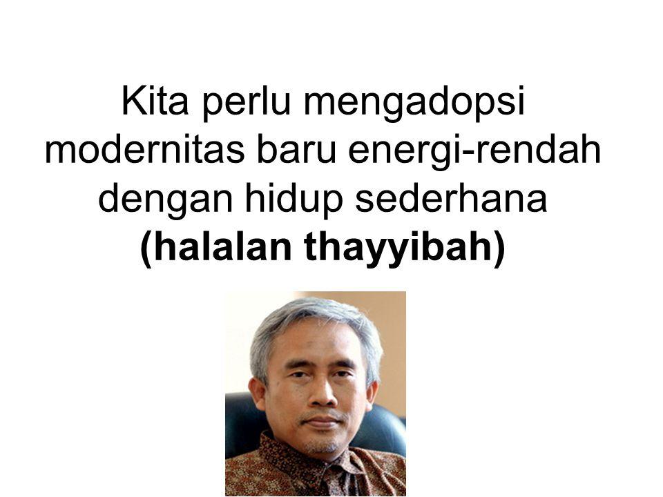 Kita perlu mengadopsi modernitas baru energi-rendah dengan hidup sederhana (halalan thayyibah)