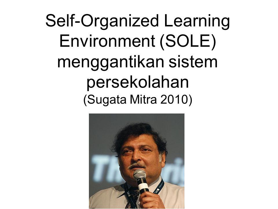 Self-Organized Learning Environment (SOLE) menggantikan sistem persekolahan (Sugata Mitra 2010)