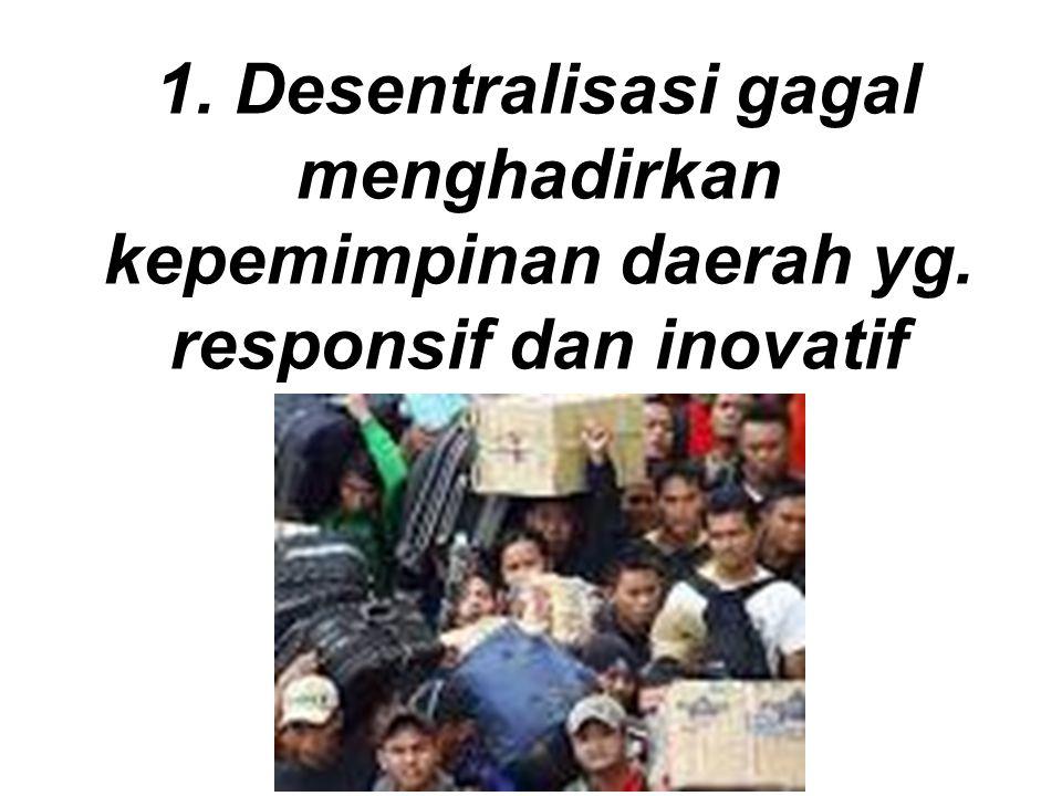 1. Desentralisasi gagal menghadirkan kepemimpinan daerah yg