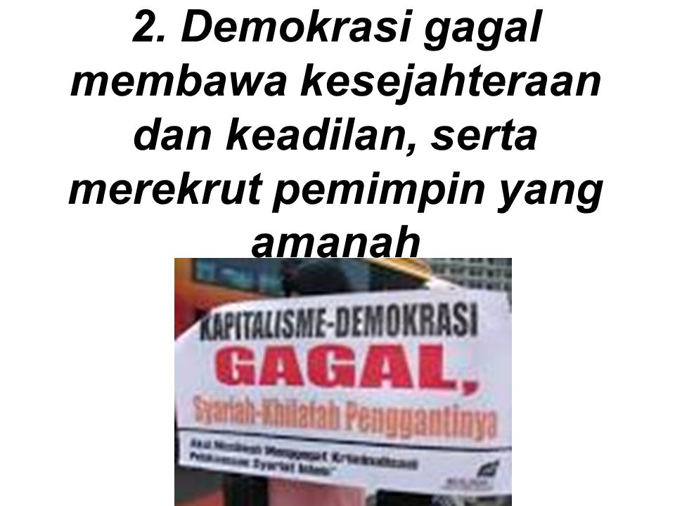 2. Demokrasi gagal membawa kesejahteraan dan keadilan, serta merekrut pemimpin yang amanah