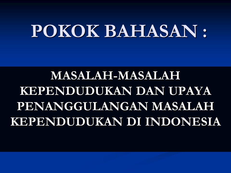 POKOK BAHASAN : MASALAH-MASALAH KEPENDUDUKAN DAN UPAYA PENANGGULANGAN MASALAH KEPENDUDUKAN DI INDONESIA.
