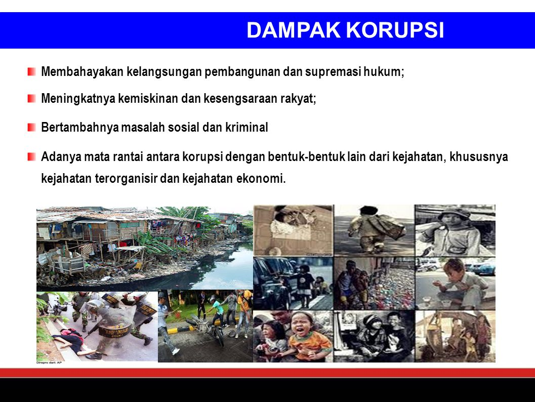 DAMPAK KORUPSI Membahayakan kelangsungan pembangunan dan supremasi hukum; Meningkatnya kemiskinan dan kesengsaraan rakyat;