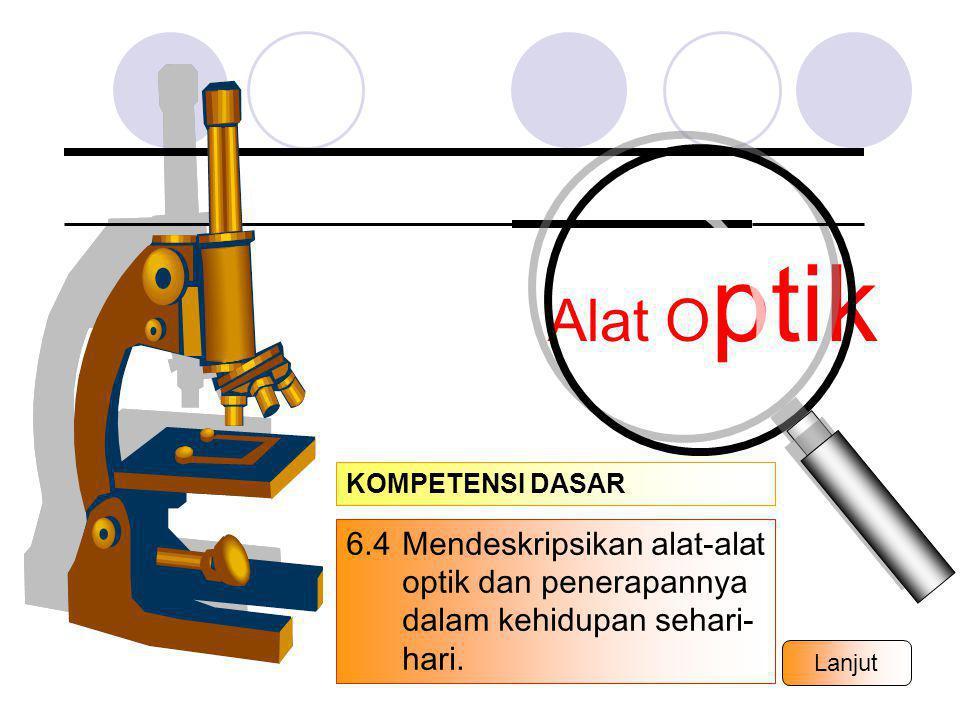 Alat Optik KOMPETENSI DASAR. 6.4 Mendeskripsikan alat-alat optik dan penerapannya dalam kehidupan sehari-hari.