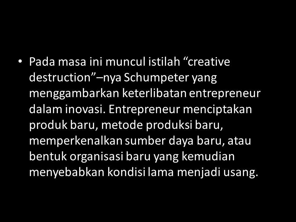 Pada masa ini muncul istilah creative destruction –nya Schumpeter yang menggambarkan keterlibatan entrepreneur dalam inovasi.