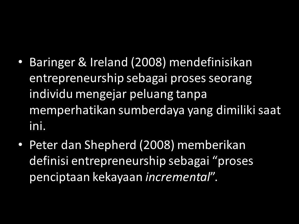 Baringer & Ireland (2008) mendefinisikan entrepreneurship sebagai proses seorang individu mengejar peluang tanpa memperhatikan sumberdaya yang dimiliki saat ini.