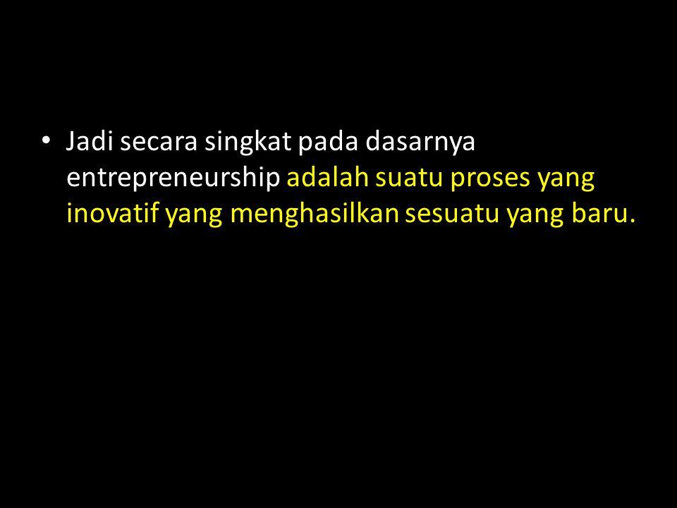 Jadi secara singkat pada dasarnya entrepreneurship adalah suatu proses yang inovatif yang menghasilkan sesuatu yang baru.