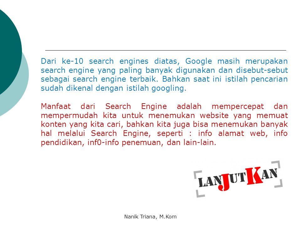 Dari ke-10 search engines diatas, Google masih merupakan search engine yang paling banyak digunakan dan disebut-sebut sebagai search engine terbaik. Bahkan saat ini istilah pencarian sudah dikenal dengan istilah googling.