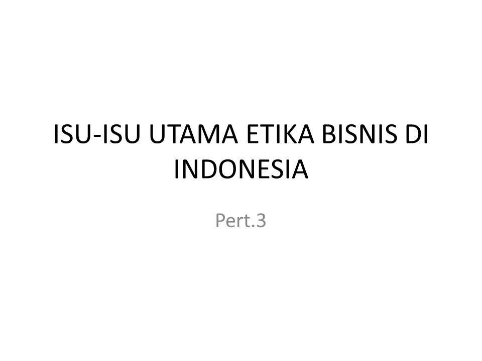 ISU-ISU UTAMA ETIKA BISNIS DI INDONESIA