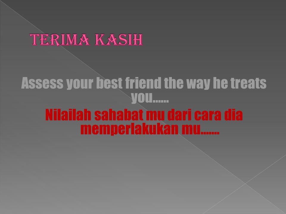 Terima Kasih Assess your best friend the way he treats you…… Nilailah sahabat mu dari cara dia memperlakukan mu…….