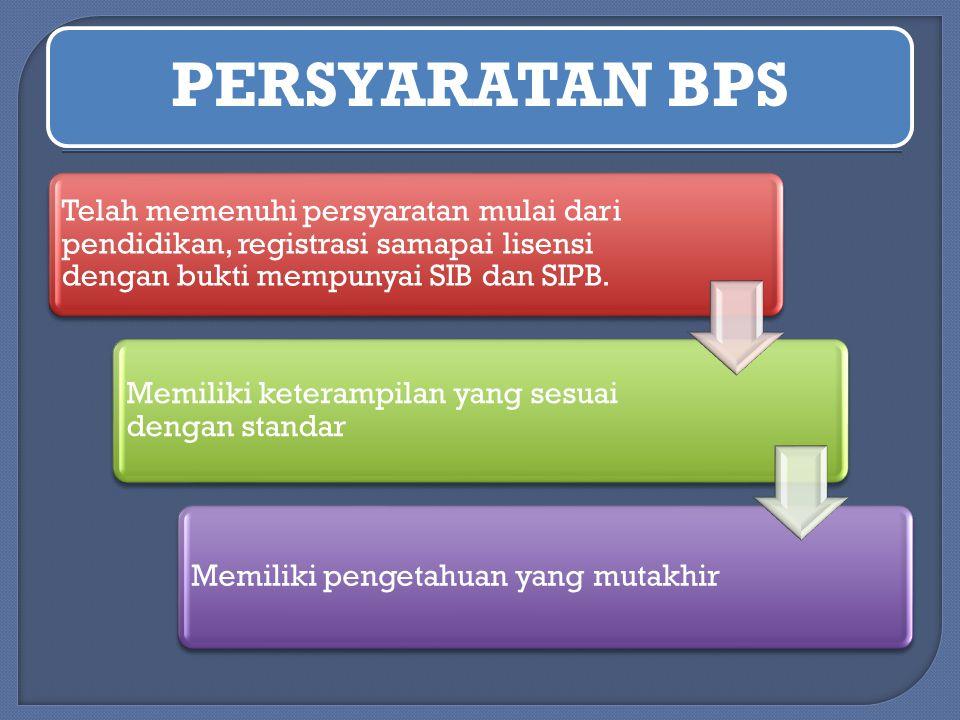 PERSYARATAN BPS Telah memenuhi persyaratan mulai dari pendidikan, registrasi samapai lisensi dengan bukti mempunyai SIB dan SIPB.