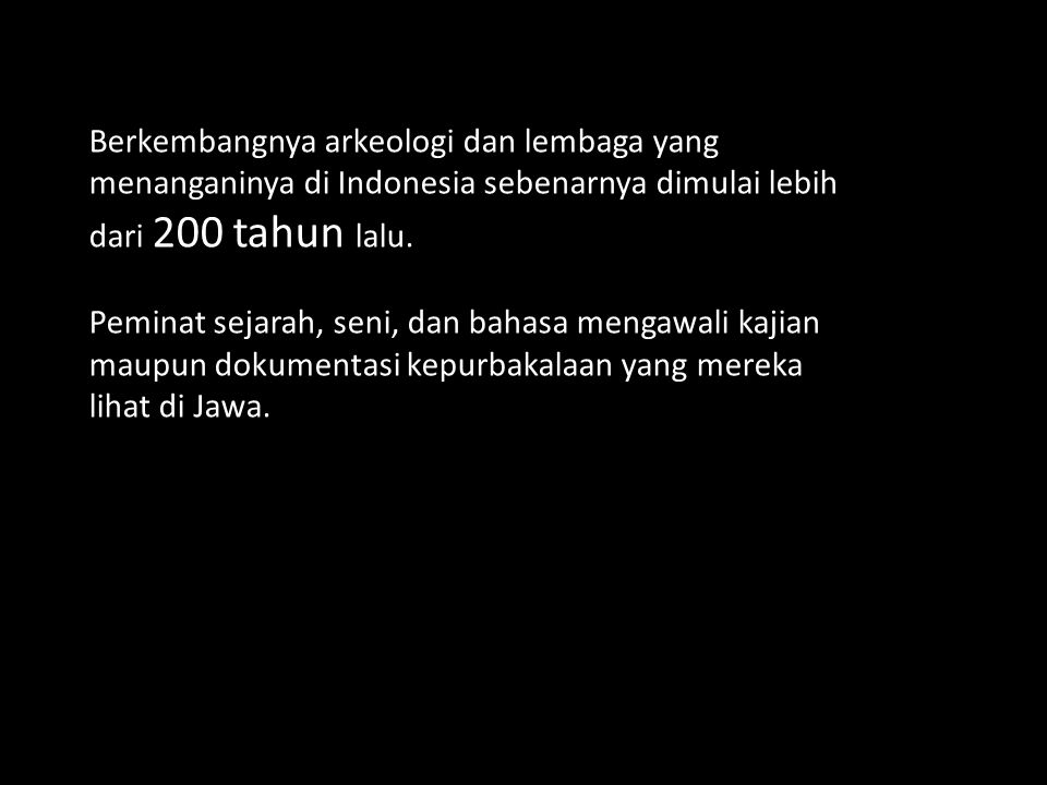 Berkembangnya arkeologi dan lembaga yang menanganinya di Indonesia sebenarnya dimulai lebih dari 200 tahun lalu.