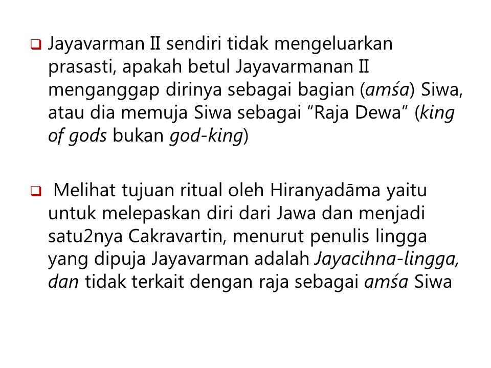 Jayavarman II sendiri tidak mengeluarkan prasasti, apakah betul Jayavarmanan II menganggap dirinya sebagai bagian (amśa) Siwa, atau dia memuja Siwa sebagai Raja Dewa (king of gods bukan god-king)