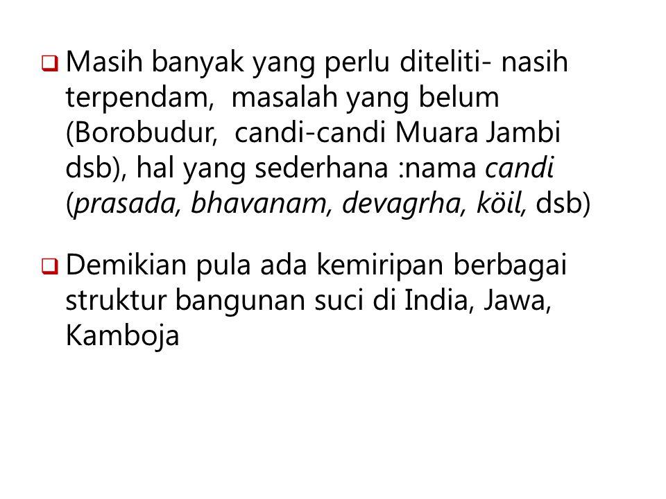 Masih banyak yang perlu diteliti- nasih terpendam, masalah yang belum (Borobudur, candi-candi Muara Jambi dsb), hal yang sederhana :nama candi (prasada, bhavanam, devagrha, köil, dsb)