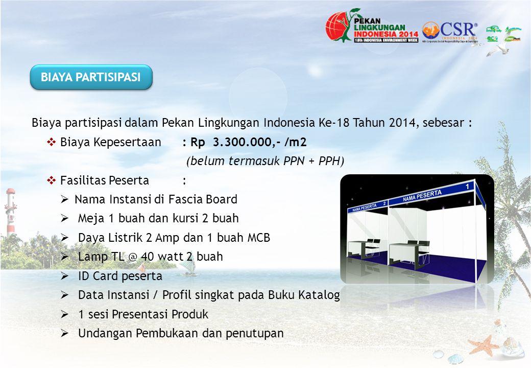 BIAYA PARTISIPASI Biaya partisipasi dalam Pekan Lingkungan Indonesia Ke-18 Tahun 2014, sebesar : Biaya Kepesertaan : Rp 3.300.000,- /m2.