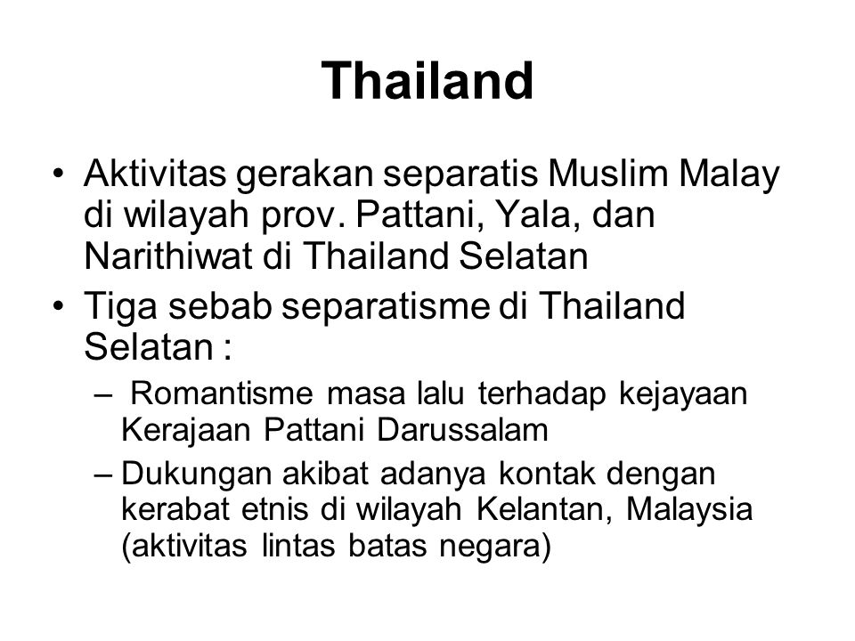 Thailand Aktivitas gerakan separatis Muslim Malay di wilayah prov. Pattani, Yala, dan Narithiwat di Thailand Selatan.