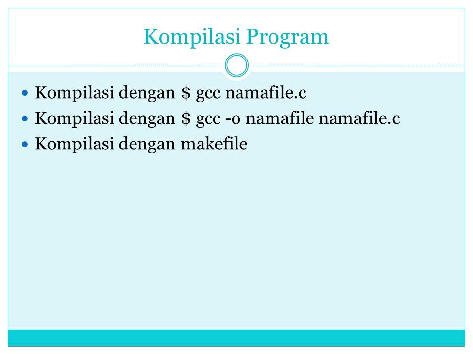 Kompilasi Program Kompilasi dengan $ gcc namafile.c