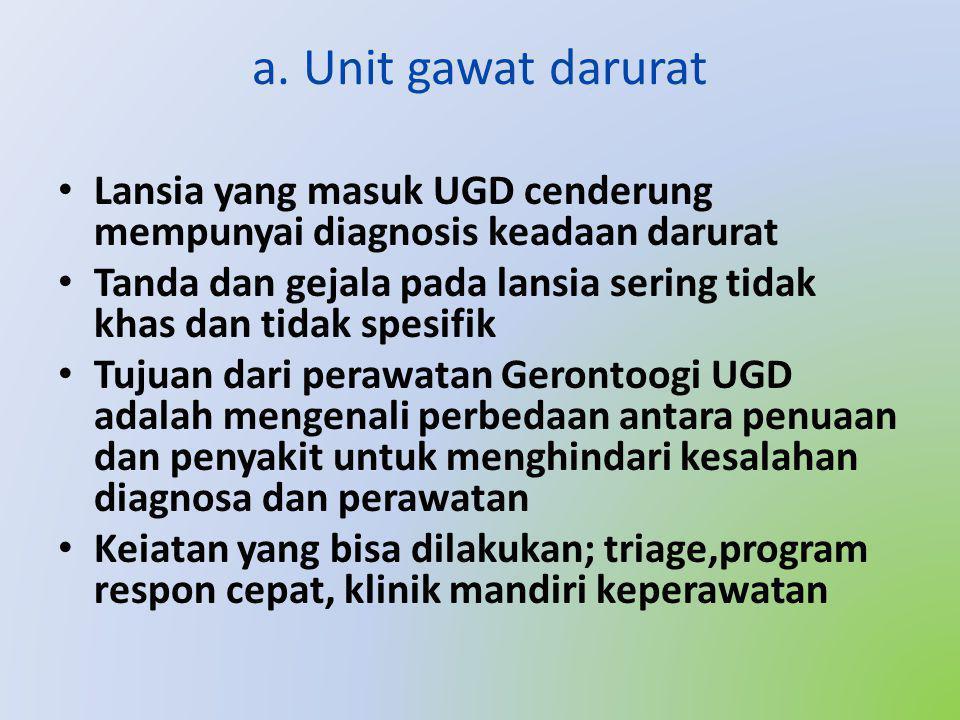 a. Unit gawat darurat Lansia yang masuk UGD cenderung mempunyai diagnosis keadaan darurat.