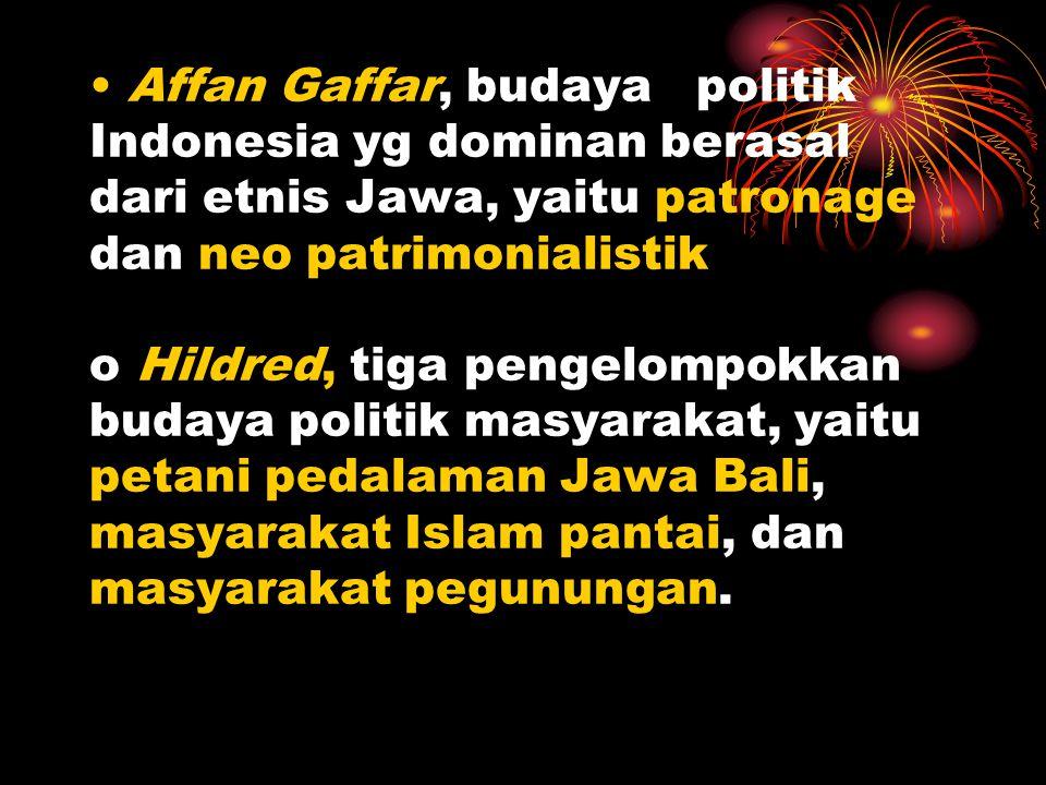 Affan Gaffar, budaya politik Indonesia yg dominan berasal dari etnis Jawa, yaitu patronage dan neo patrimonialistik o Hildred, tiga pengelompokkan budaya politik masyarakat, yaitu petani pedalaman Jawa Bali, masyarakat Islam pantai, dan masyarakat pegunungan.