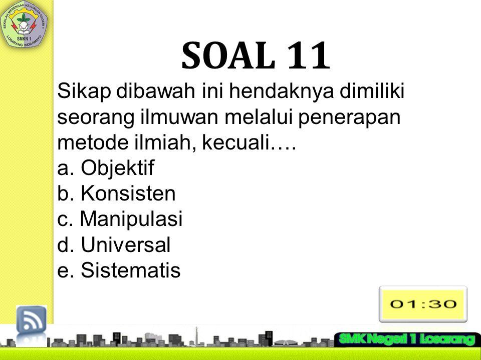 SOAL 11 Sikap dibawah ini hendaknya dimiliki seorang ilmuwan melalui penerapan metode ilmiah, kecuali….