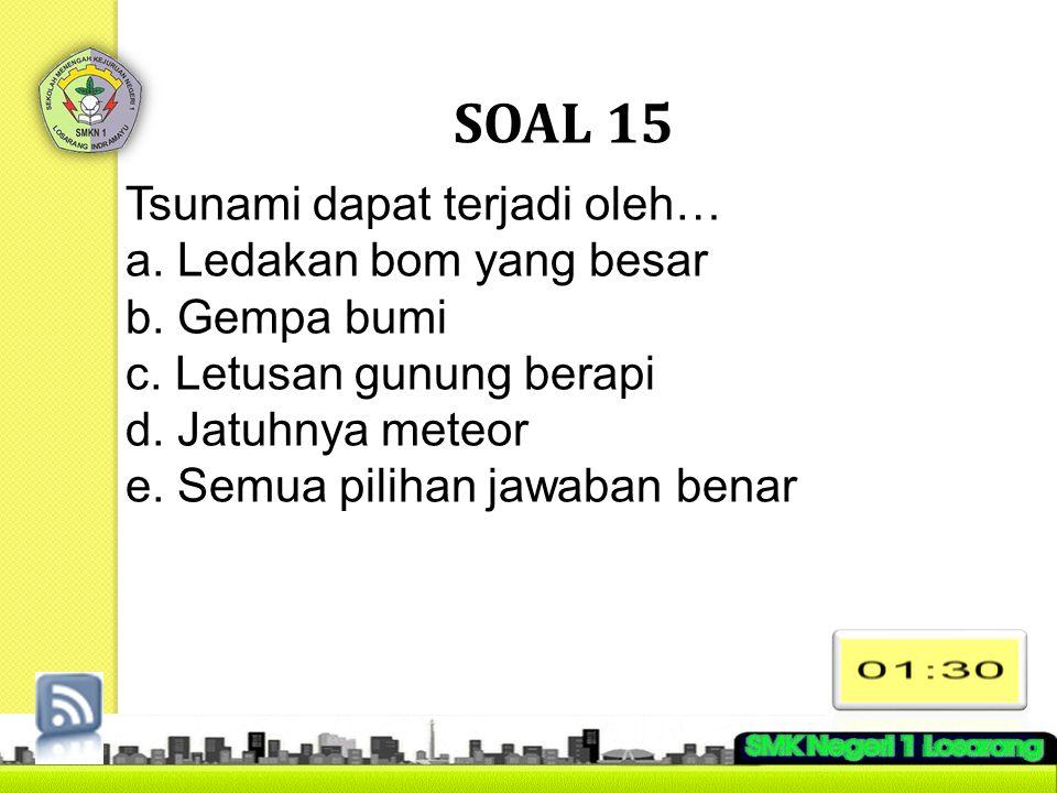 SOAL 15 Tsunami dapat terjadi oleh… a. Ledakan bom yang besar