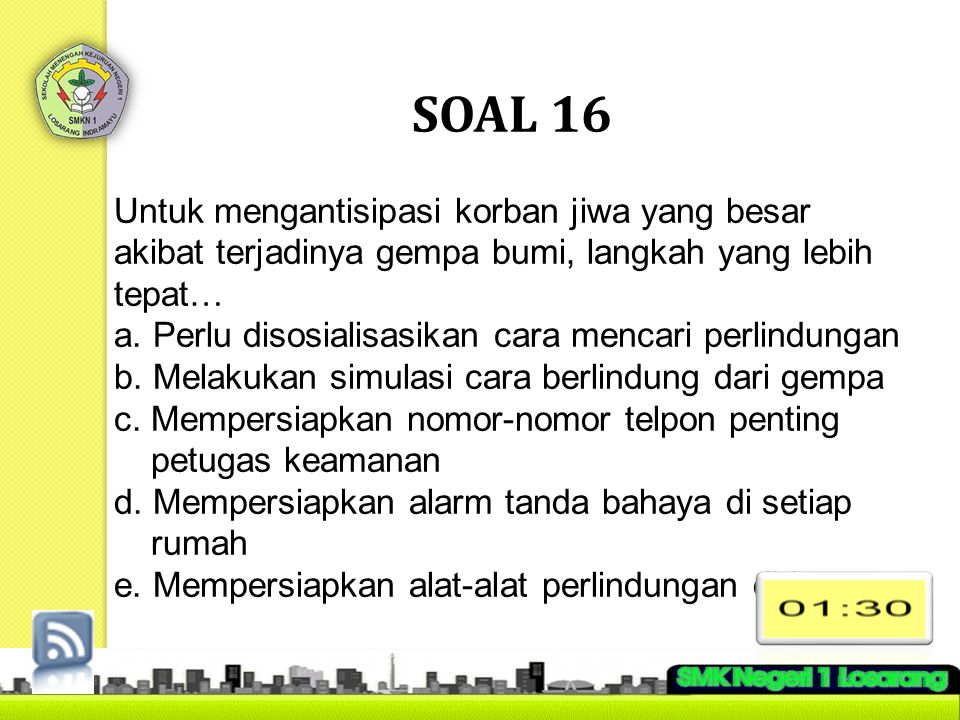 SOAL 16 Untuk mengantisipasi korban jiwa yang besar akibat terjadinya gempa bumi, langkah yang lebih tepat…