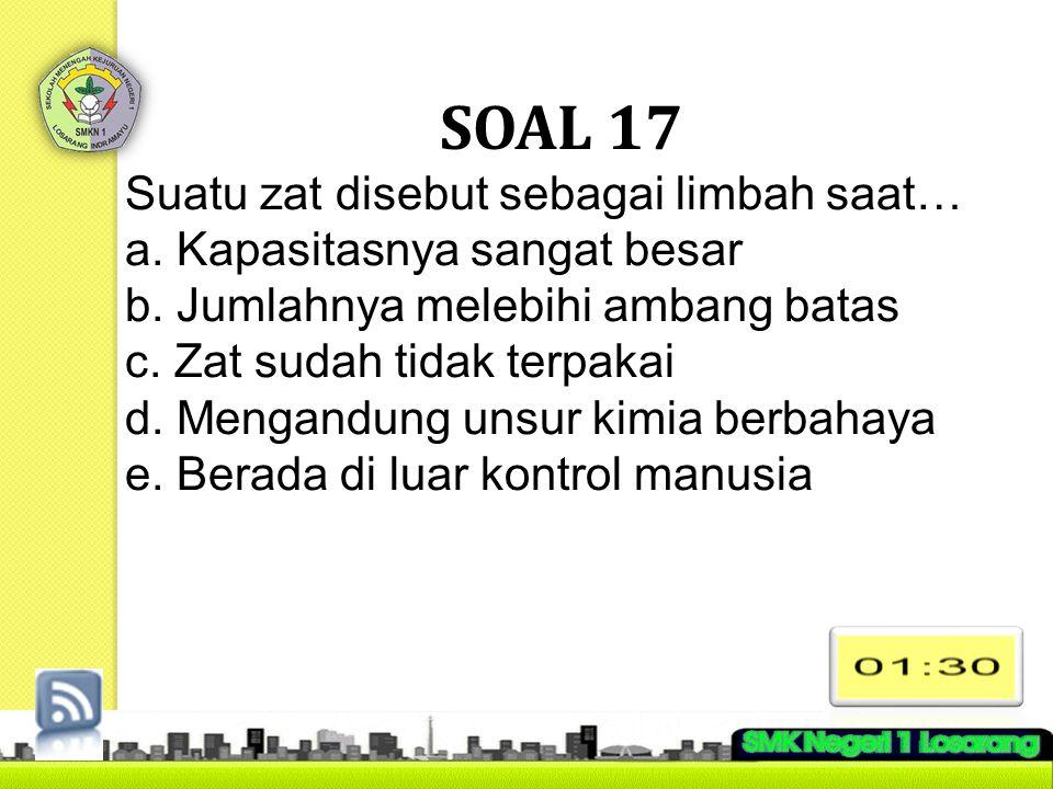 SOAL 17 Suatu zat disebut sebagai limbah saat…